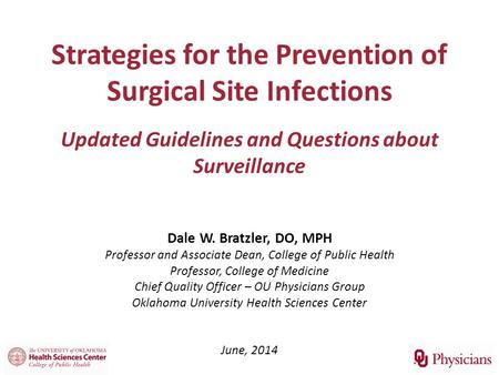 Strategies for the Prevention of Surgical Site Infections Updated Guidelines and Questions about Surveillance Dale W. Bratzler, DO, MPH Professor and Associate.