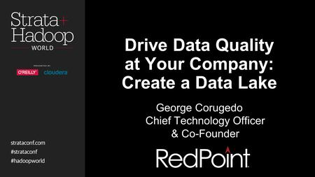 Drive Data Quality at Your Company: Create a Data Lake George Corugedo Chief Technology Officer & Co-Founder.
