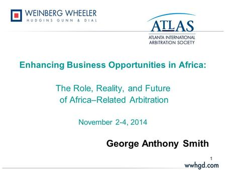 1 Enhancing Business Opportunities in Africa: The Role, Reality, and Future of Africa–Related Arbitration November 2-4, 2014 George Anthony Smith.