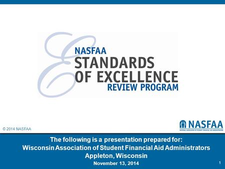 © 2014 NASFAA The following is a presentation prepared for: Wisconsin Association of Student Financial Aid Administrators Appleton, Wisconsin November.