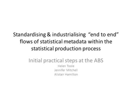 "Standardising & industrialising ""end to end"" flows of statistical metadata within the statistical production process Initial practical steps at the ABS."