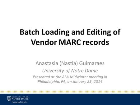 Batch Loading and Editing of Vendor MARC records Anastasia (Nastia) Guimaraes University of Notre Dame Presented at the ALA Midwinter meeting in Philadelphia,