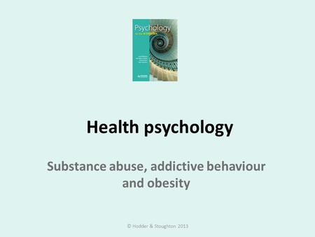Health psychology Substance abuse, addictive behaviour and obesity © Hodder & Stoughton 2013.
