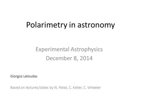Polarimetry in astronomy Experimental Astrophysics December 8, 2014 Giorgos Leloudas Based on lectures/slides by N. Patat, C. Keller, C. Wheeler.