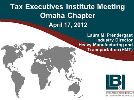 1 Tax Executives Institute Meeting Omaha Chapter Laura M. Prendergast Industry Director Heavy Manufacturing and Transportation (HMT) April 17, 2012.