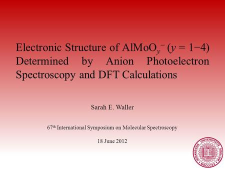 Electronic Structure of AlMoO y − (y = 1−4) Determined by Anion Photoelectron Spectroscopy and DFT Calculations Sarah E. Waller 67 th International Symposium.
