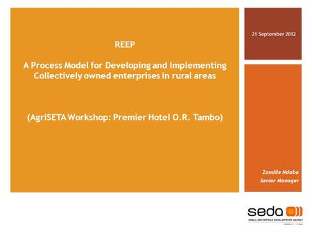 REEP A Process Model for Developing and Implementing Collectively owned enterprises in rural areas (AgriSETA Workshop: Premier Hotel O.R. Tambo) 21 September.