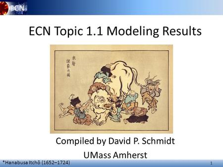 1 ECN Topic 1.1 Modeling Results Compiled by David P. Schmidt UMass Amherst *Hanabusa Itchō (1652–1724)