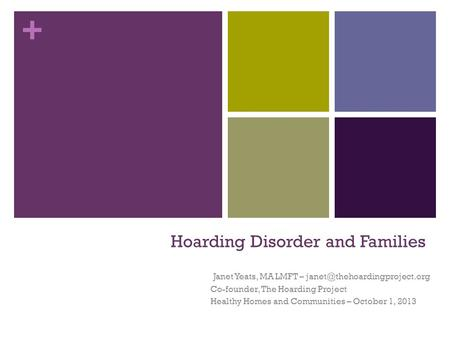 + Hoarding Disorder and Families Janet Yeats, MA LMFT – Co-founder, The Hoarding Project Healthy Homes and Communities – October.