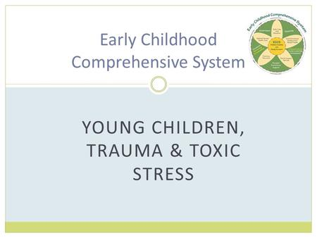 YOUNG CHILDREN, TRAUMA & TOXIC STRESS Early Childhood Comprehensive System.