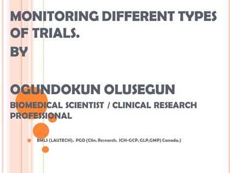 MONITORING DIFFERENT TYPES OF TRIALS. BY OGUNDOKUN OLUSEGUN BIOMEDICAL SCIENTIST / CLINICAL RESEARCH PROFESSIONAL BMLS (LAUTECH), PGD (Clin. Research.