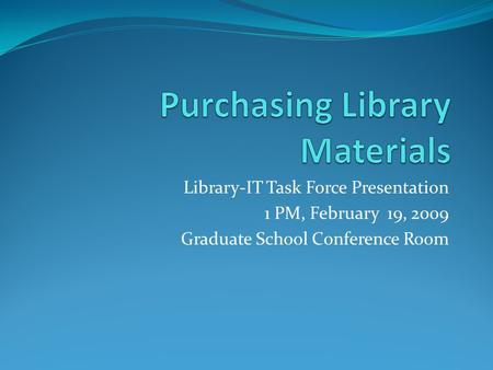 Library-IT Task Force Presentation 1 PM, February 19, 2009 Graduate School Conference Room.