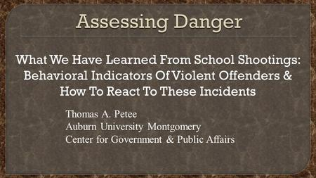 What We Have Learned From School Shootings: Behavioral Indicators Of Violent Offenders & How To React To These Incidents Thomas A. Petee Auburn University.