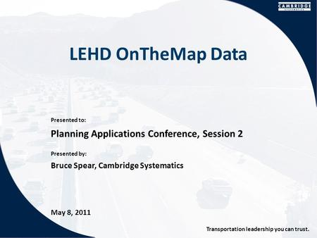 Presented to: Presented by: Transportation leadership you can trust. LEHD OnTheMap Data Planning Applications Conference, Session 2 Bruce Spear, Cambridge.