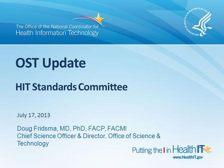 OST Update HIT Standards Committee July 17, 2013 Doug Fridsma, MD, PhD, FACP, FACMI Chief Science Officer & Director, Office of Science & Technology.