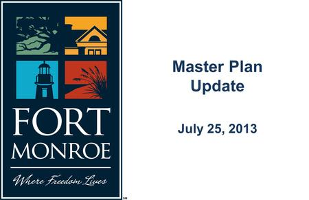 Master Plan Update July 25, 2013. The Guiding Principles for Fort Monroe's Future Preserve the place Tell the stories Achieve economic independence.