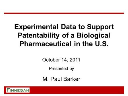 Experimental Data to Support Patentability of a Biological Pharmaceutical in the U.S. October 14, 2011 Presented by M. Paul Barker 1.
