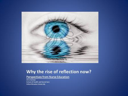 Why the rise of reflection now? Perspectives from Nurse Education Chris Bulman School of Health and Social Care Oxford Brookes University.