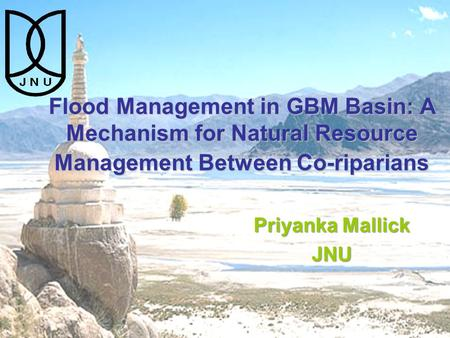 Flood Management in GBM Basin: A Mechanism for Natural Resource Management Between Co-riparians Priyanka Mallick JNU.