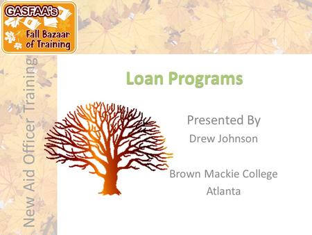 New Aid Officer Training Loan Programs Presented By Drew Johnson Brown Mackie College Atlanta.