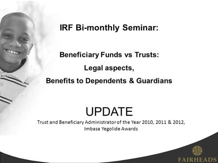 IRF Bi-monthly Seminar: Beneficiary Funds vs Trusts: Legal aspects, Benefits to Dependents & Guardians UPDATE Trust and Beneficiary Administrator of the.