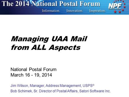Managing UAA Mail from ALL Aspects National Postal Forum March 16 - 19, 2014 Jim Wilson, Manager, Address Management, USPS ® Bob Schimek, Sr. Director.