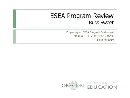 ESEA Program Review Russ Sweet Preparing for ESEA Program Reviews of Titles I-A, II-A, VI-B (REAP), and X Summer 2014.