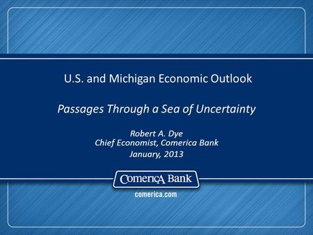U.S. and Michigan Economic Outlook Passages Through a Sea of Uncertainty Robert A. Dye Chief Economist, Comerica Bank January, 2013.