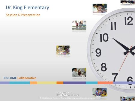 © 2013 National Center on Time and Learning; www.timeandlearning.org The TIME Collaborative Dr. King Elementary Session 6 Presentation.