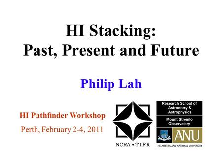 HI Stacking: Past, Present and Future HI Pathfinder Workshop Perth, February 2-4, 2011 Philip Lah.