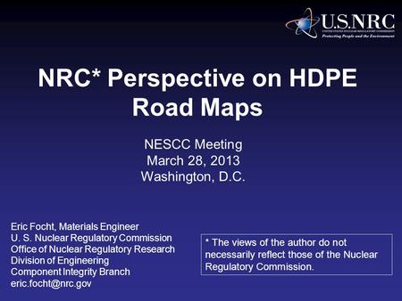 NRC* Perspective on HDPE Road Maps Eric Focht, Materials Engineer U. S. Nuclear Regulatory Commission Office of Nuclear Regulatory Research Division of.