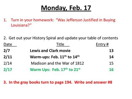 "Monday, Feb. 17 1.Turn in your homework: ""Was Jefferson Justified in Buying Louisiana?"" 2. Get out your History Spiral and update your table of contents."