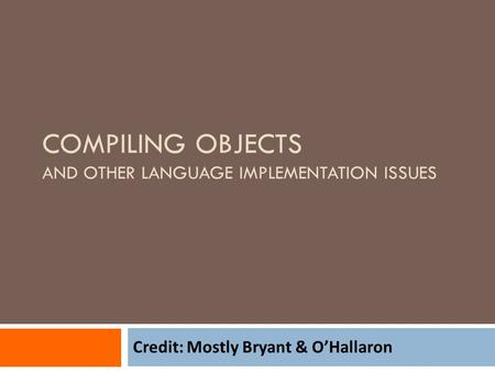 COMPILING OBJECTS AND OTHER LANGUAGE IMPLEMENTATION ISSUES Credit: Mostly Bryant & O'Hallaron.