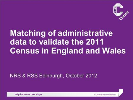 Matching of administrative data to validate the 2011 Census in England and Wales NRS & RSS Edinburgh, October 2012.