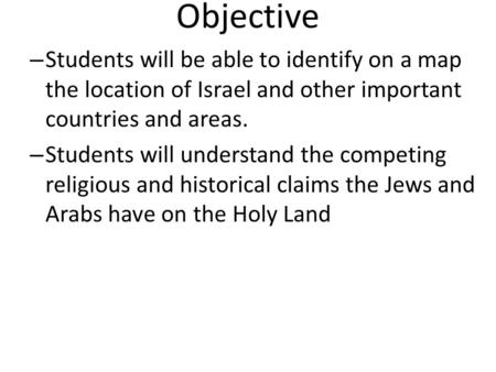 Objective – Students will be able to identify on a map the location of Israel and other important countries and areas. – Students will understand the competing.
