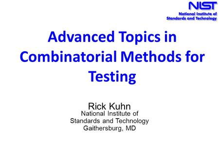 Advanced Topics in Combinatorial Methods for Testing Rick Kuhn National Institute of Standards and Technology Gaithersburg, MD.