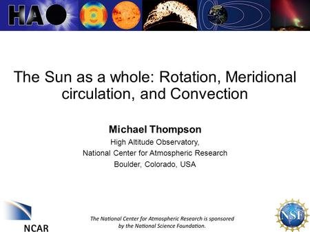 1 The Sun as a whole: Rotation, Meridional circulation, and Convection Michael Thompson High Altitude Observatory, National Center for Atmospheric Research.