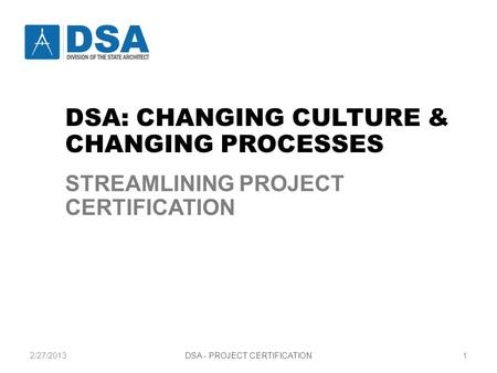 2/27/2013DSA - PROJECT CERTIFICATION1 STREAMLINING PROJECT CERTIFICATION CHANGING CULTURE AND CHANGING PROCESSES DSA: CHANGING CULTURE & CHANGING PROCESSES.