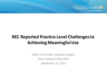 REC Reported Practice Level Challenges to Achieving Meaningful Use Office of Provider Adoption Support Dawn Heisey-Grove, MPH September 10, 2012.