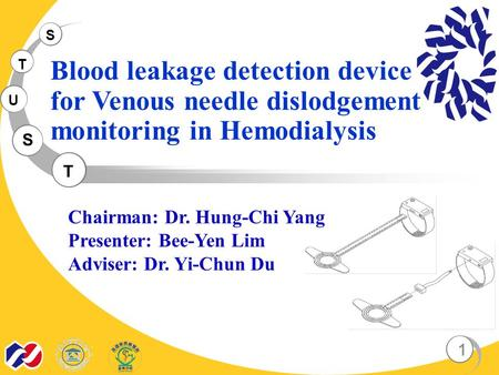 S T U S T Blood leakage detection device for Venous needle dislodgement monitoring in Hemodialysis 1 Chairman: Dr. Hung-Chi Yang Presenter: Bee-Yen Lim.