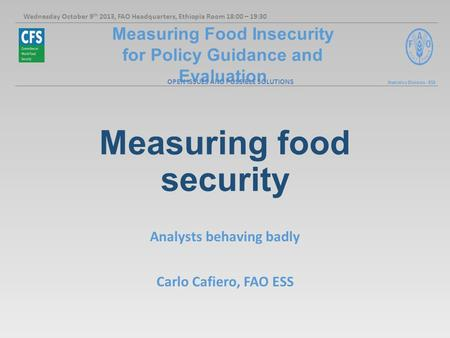 Measuring Food Insecurity for Policy Guidance and Evaluation Statistics Division - ESS Measuring food security Analysts behaving badly Carlo Cafiero, FAO.