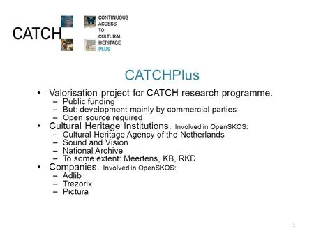 CATCHPlus Valorisation project for CATCH research programme. –Public funding –But: development mainly by commercial parties –Open source required Cultural.