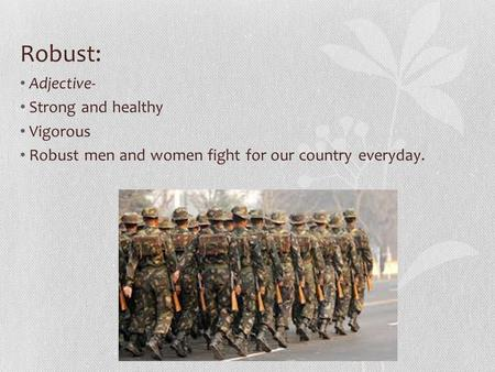 Robust: Adjective- Strong and healthy Vigorous Robust men and women fight for our country everyday.