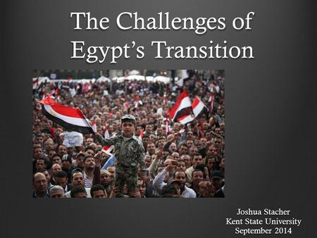 The Challenges of Egypt's Transition Joshua Stacher Kent State University September 2014.