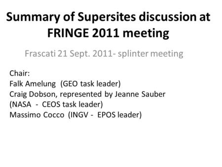 Summary of Supersites discussion at FRINGE 2011 meeting Frascati 21 Sept. 2011- splinter meeting Chair: Falk Amelung (GEO task leader) Craig Dobson, represented.