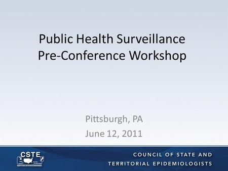 Public Health Surveillance Pre-Conference Workshop Pittsburgh, PA June 12, 2011.