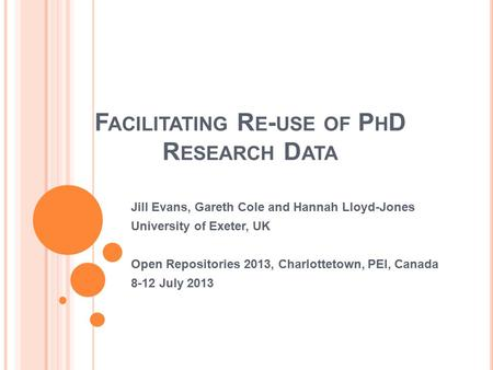 F ACILITATING R E - USE OF P H D R ESEARCH D ATA Jill Evans, Gareth Cole and Hannah Lloyd-Jones University of Exeter, UK Open Repositories 2013, Charlottetown,