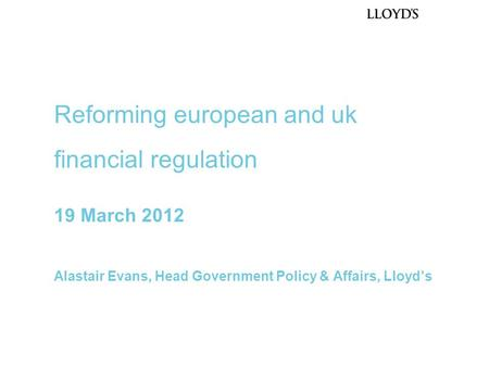 19 March 2012 Alastair Evans, Head Government Policy & Affairs, Lloyd's Reforming european and uk financial regulation.
