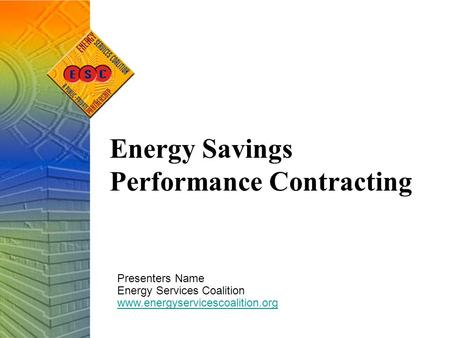 Energy Savings Performance Contracting Presenters Name Energy Services Coalition www.energyservicescoalition.org.