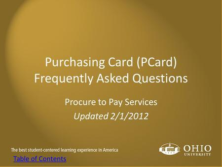 Purchasing Card (PCard) Frequently Asked Questions Procure to Pay Services Updated 2/1/2012 Table of Contents.